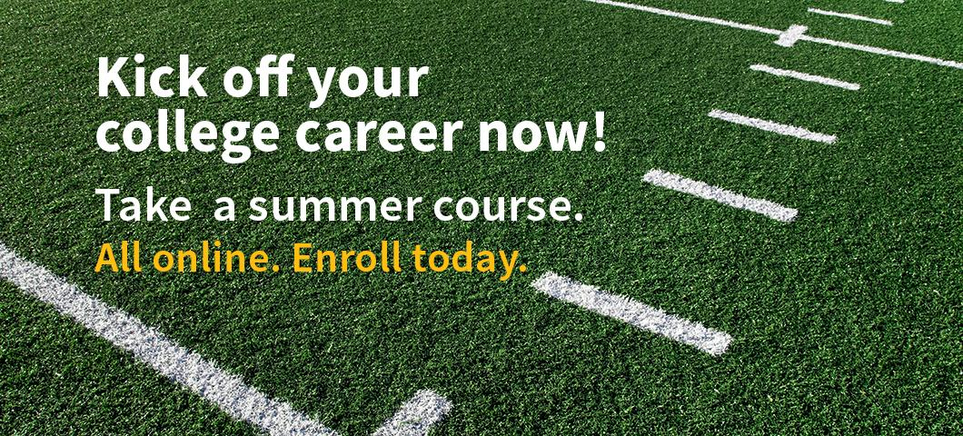 Kick off your college career now! Take a summer course. All online. Enroll today.
