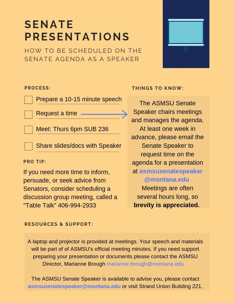 "ASMSU Senate Presentations Quick Guide How to be scheduled on the Senate Agenda as a Speaker Process: ·         Prepare a 10-15 minute speech ·         Request a time ·         Meet: Thurs. 6pm SUB 235 ·         Share slides/docs with Speaker Things to know:                 The ASMSU Senate Speaker chairs meetings and manages the agenda. At least once a week in advance please email the Senate Speaker to request a time on the agenda for a presentation at asmsusenatespeaker@montana.edu. Meetings are often several hours long, so brevity is appreciated. Pro tip:                 If you need more time to inform, persuade, or seek advice from Senators, consider scheduling a discussion group meeting, called a ""Table Talk"" by calling 406-994-2933. Resources and Support: A laptop and projector is provided at meetings. Your speech and materials will be a part of ASMSU's official meeting minutes. If you need support preparing your presentation or documents please contact the ASMSU Director, Marianne Brough Marianne.brough@montana.edu. The ASMSU Senate Speaker is available to advise you, please contact asmsusenatespeaker@montana.edu or visit Strand Union Building 221."