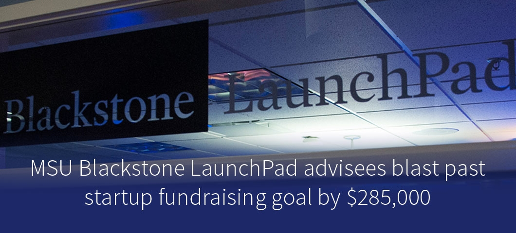 MSU Blackstone LaunchPad advisees blast past startup fundraising goal by $285,000 |