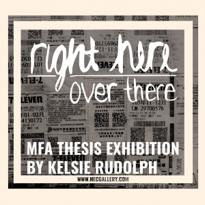 Right Here / Over There: Thesis exhibition by MFA candidate, Kelsie Rudolph Dates: Monday, March 26th – Friday, March 29th, 2018. Verbal Defense: Tuesday, March 27th at 11:00 am Reception: Thursday, March 29th from 6:00  – 8:00 pm