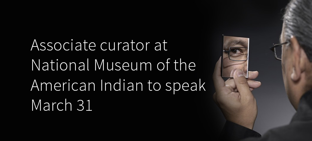 Associate curator at the National Museum of the American Indian to speak on March 31 |