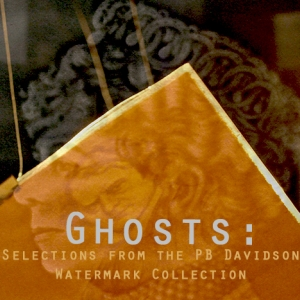 Ghosts: Selections from the PB Davidson Watermark Collection    Exhibition Dates: current – Wednesday, July 25th, 2018