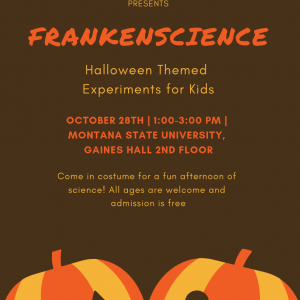 UNDERGRADUATE CHEMISTRY SOCIETY PRESENTS: FRANKENSCIENCE. Halloween Themed Experiments for Kids. OCTOBER 28TH | 1:00-3:00 PM | MONTANA STATE UNIVERSITY, GAINES HALL 2ND FLOOR. Come in costume for a fun afternoon of science! All ages are welcome and admiss