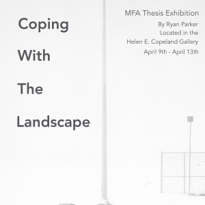 """You are invited to a public reception for the Master of Fine Art's thesis exhibition """"Coping with the Landscape,"""" by Ryan Keith Parker at the Helen E. Copeland Gallery on Thursday, April 12th, 6-8"""