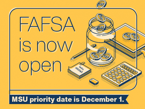 FAFSA opens on Oct. 1. MSU's Priority date is Dec. 1. Complete or renew your 2022-2023 FAFSA now. FAFSA is free and can be completed in minutes. |