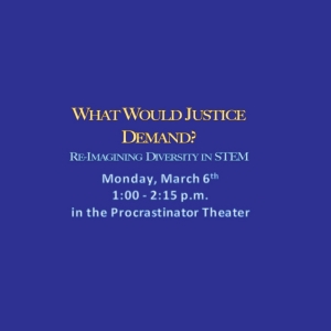 What Would Justice Demand? Re-Imagining Diversity in STEM, Monday, March 6th, 1:00-2:15 p.m., in the Procrastinator Theather