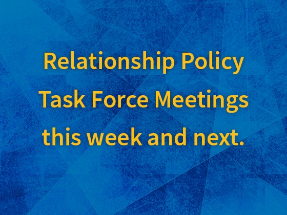 Relationship Policy task force meetings will be held this week and next |