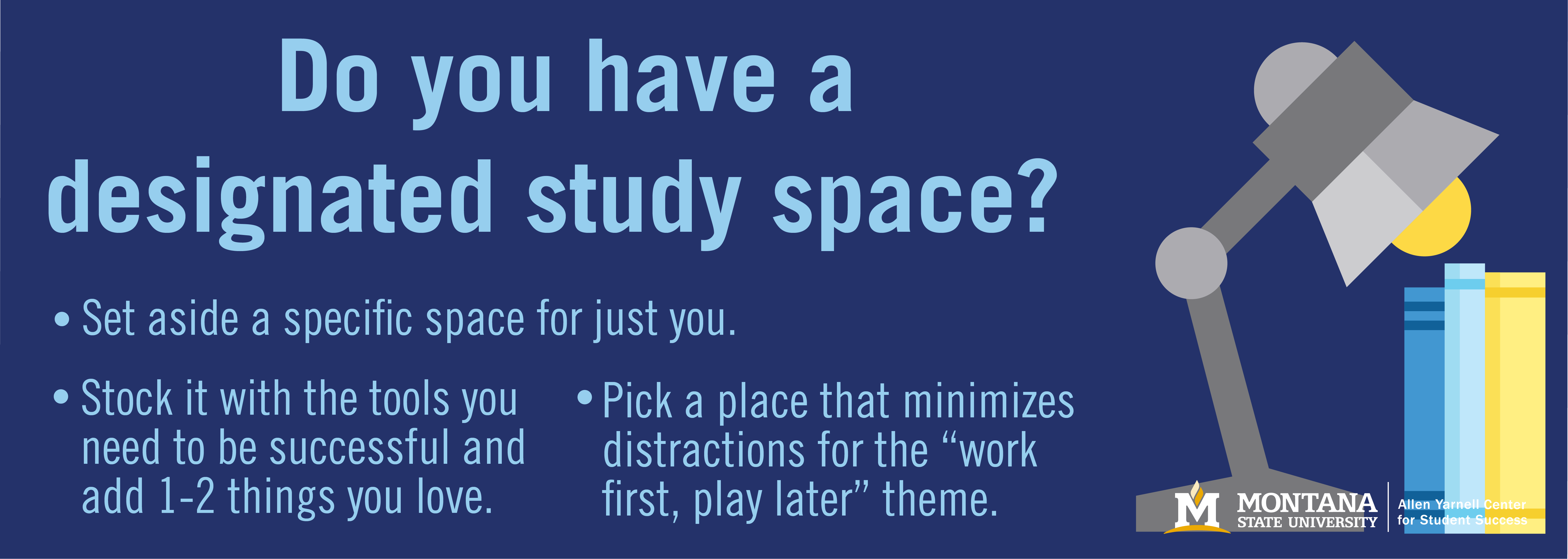 """Do you have a designated study space? Set aside a specific space for just you. Stock it with the tools you need to be successful and add 1-2 things you love Pick a place that minimizes distractions for the """"work first, play later"""" theme."""