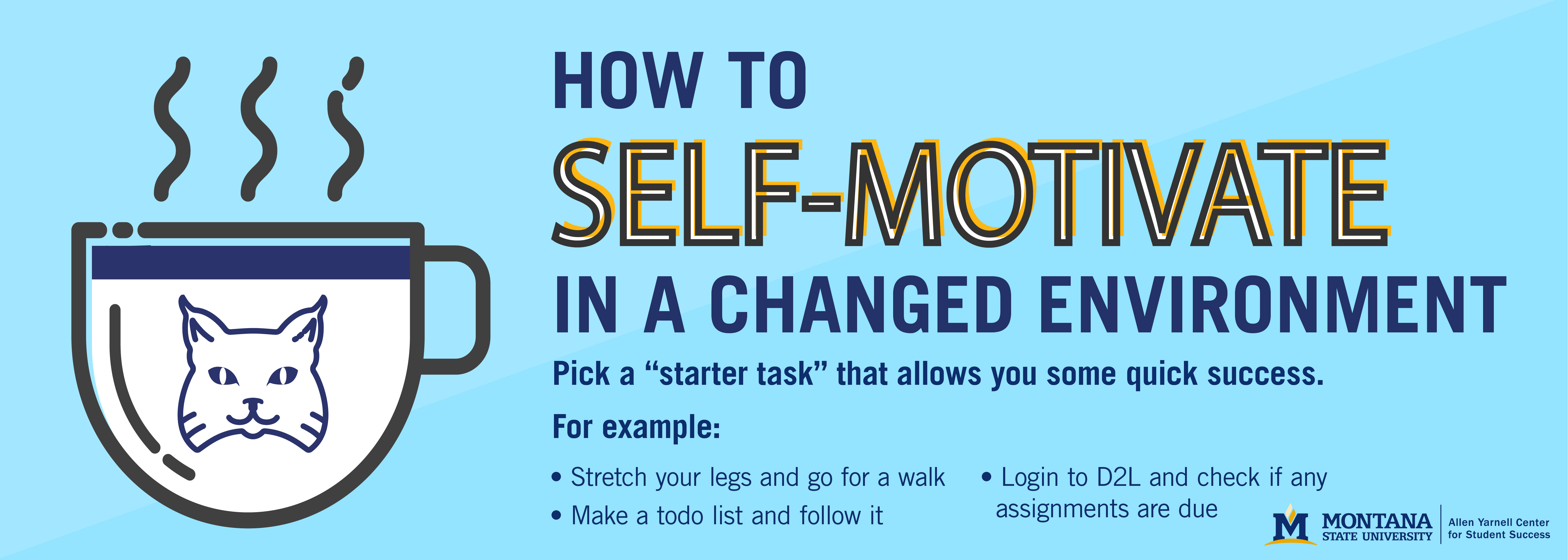 """How to self-motivate in a changed environment: Pick a """"starter task"""" that allows you some quick success. For example: Stretch you legs and go for a walk Make a todo list and follow it login to D2L and see if any assignments are due"""