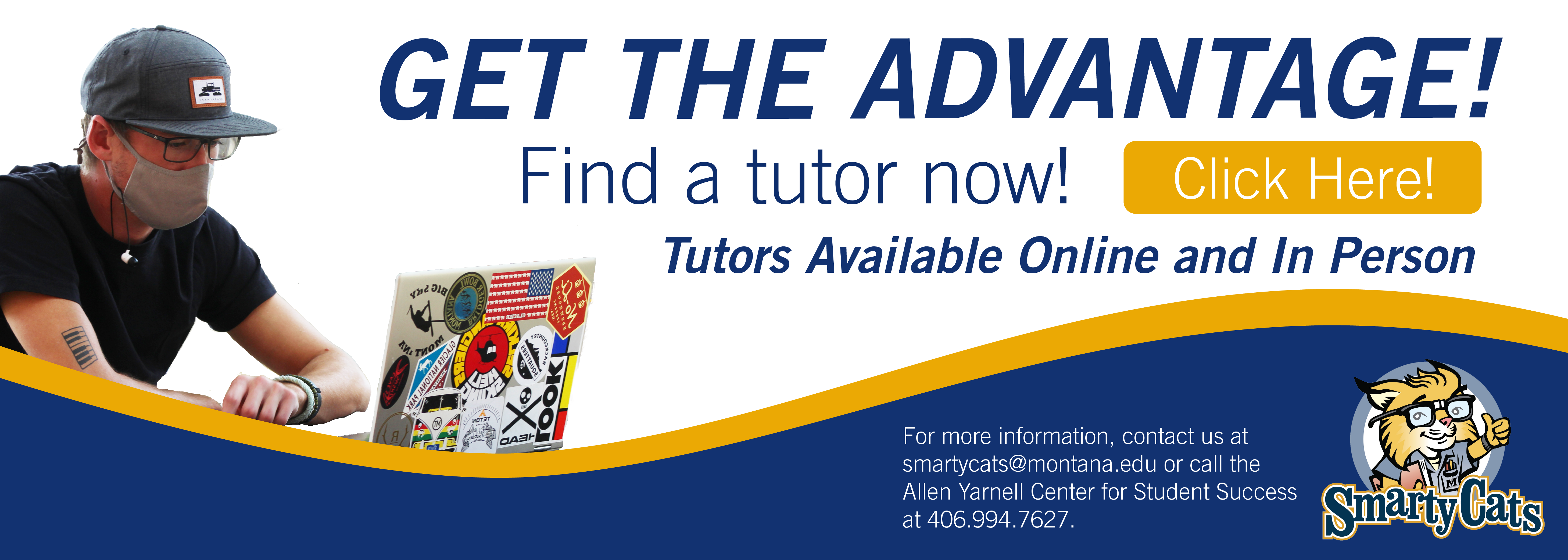 Get the Advantage! Find a tutor now. Click Here. Tutors available online and in person. For more information contact us at smartycats@montana.edu or call the Allen Yarnell Center for student success at 406.994.7627
