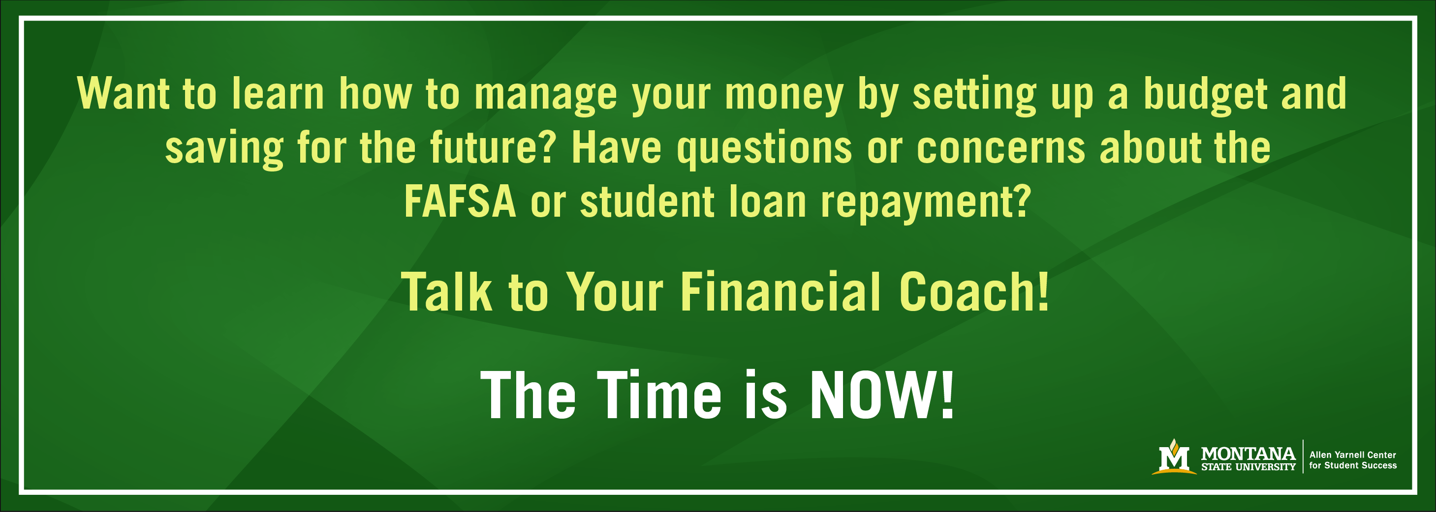 Want to learn how to manage your money by setting up a budget and saving for the future? Have questions or concerns about the FAFSA or student loan repayment? Talk to your Financial Coach! The time is NOW!