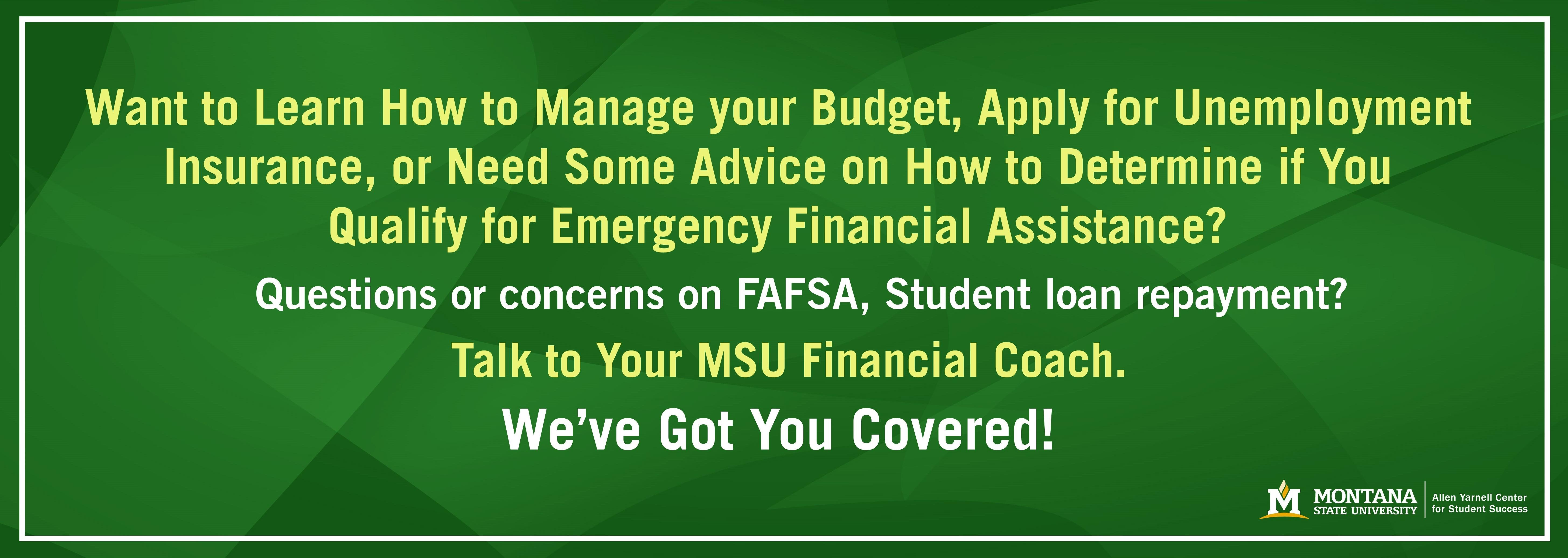Want to learn how to manage your budget, apply for unemployment insurance, or need some advice on how to determine if you qualify for emergency financial assistance? We've got you covered! Talk to your MSU financial coach.