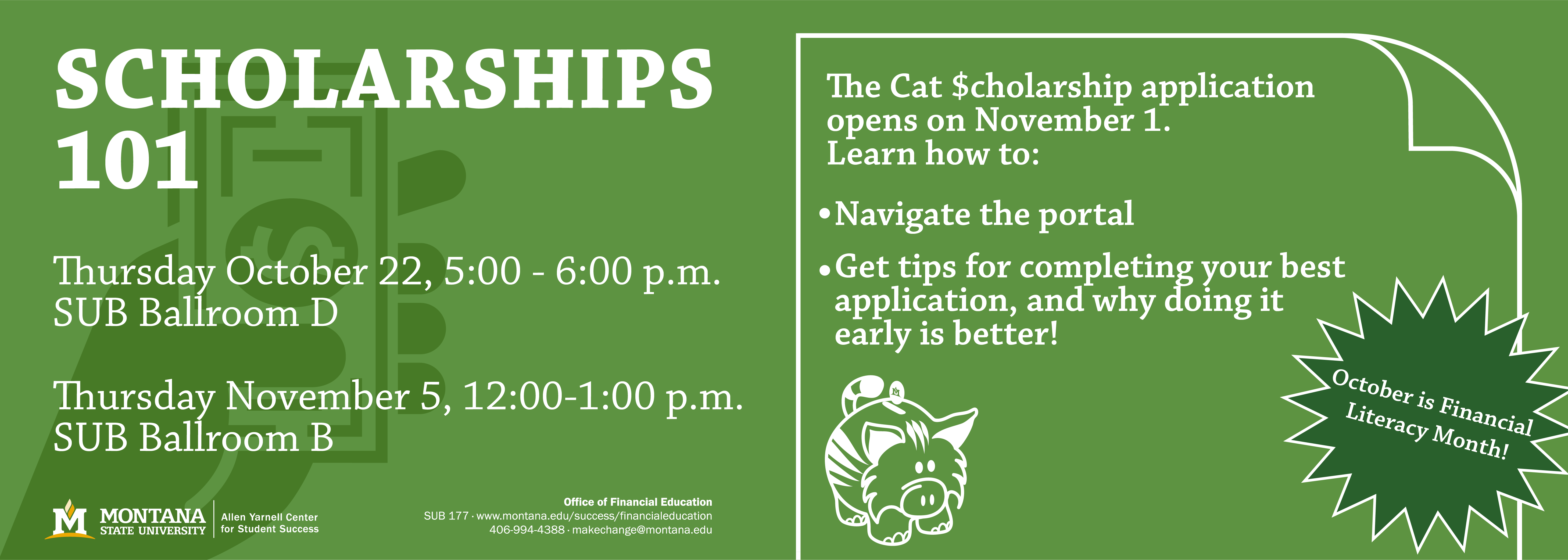 Scholarships 101 Thursday October 22 5:00 - 6:00 pm SUB Ballroom D  Thursday November 5, 12:00-1:00 pm SUB Ballroom B  The Cat $cholarship application opens on November 1.  This single application form opens doors to hundreds of scholarship opportunities across campus! Learn how to successfully plan your content, navigate the portal, get tips for completing your best application, and why doing it early is better!  We will also review a number of outside scholarship search portals to help you find the most opportunities to help pay for school.