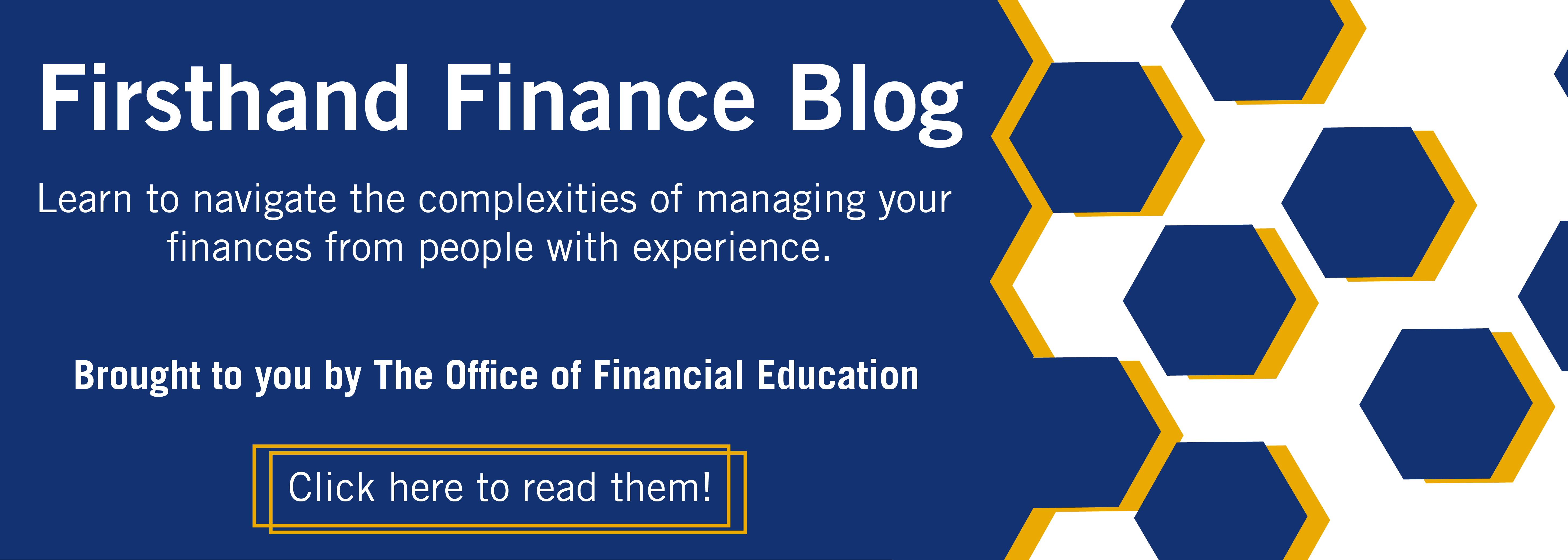 Learn to navigate the complexities of managing your finances from people with experience. Brought to you by The Office of Financial Education. Click here to read them!