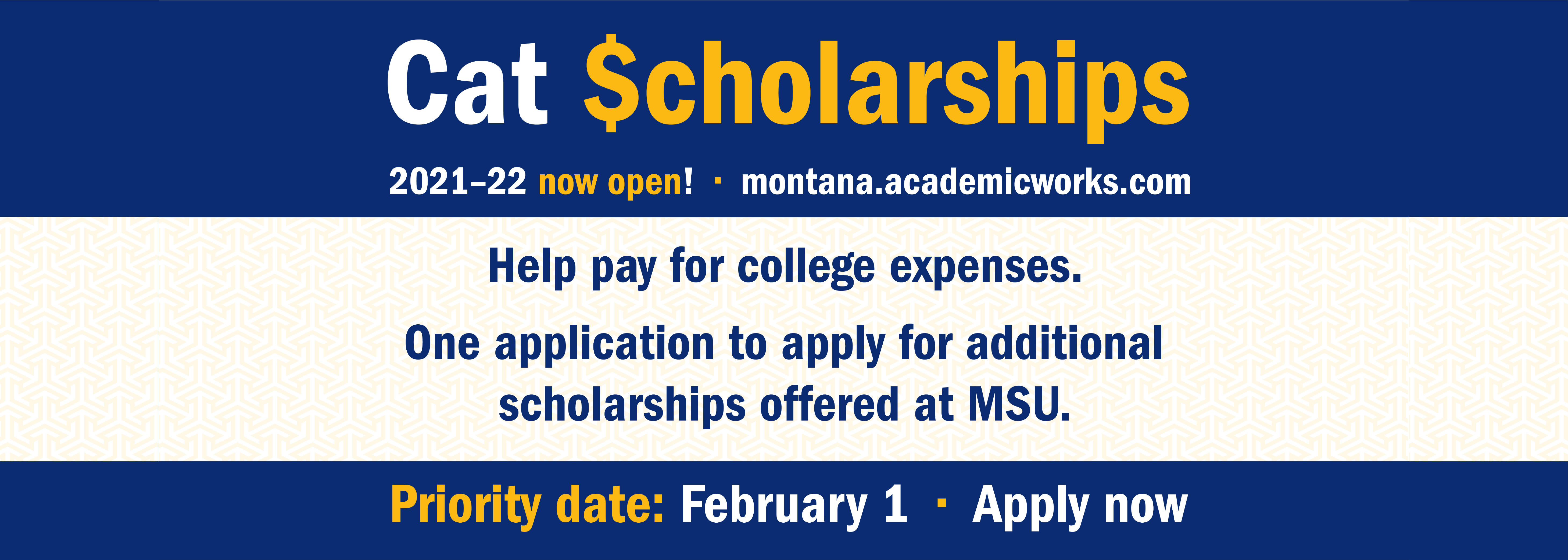 Cat $cholarships 2021-22 now open! montana.academicworks.com. Help pay for college expenses. One application to apply for additional scholarships offered at MSU. Priority date: February 1. Apply Now
