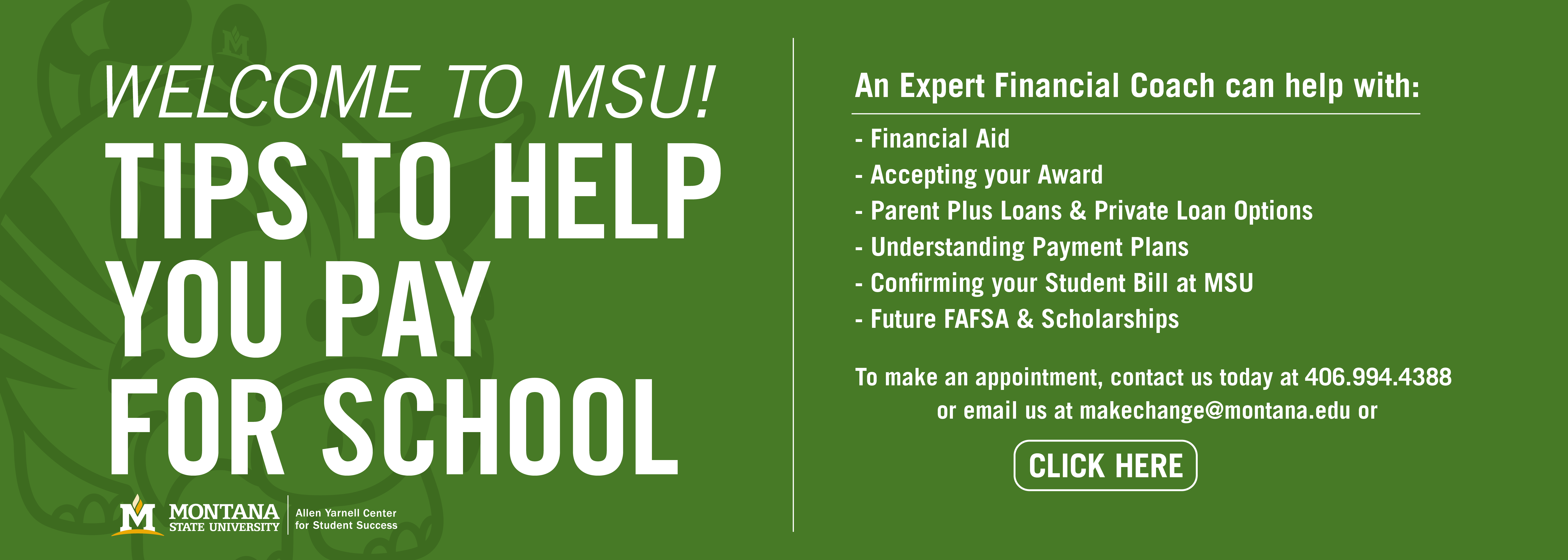 Welcome to MSU! Tips to help you pay for school.  An expert financial coach can help with: financial aid, accepting your award, parents plus loans & private option loan...