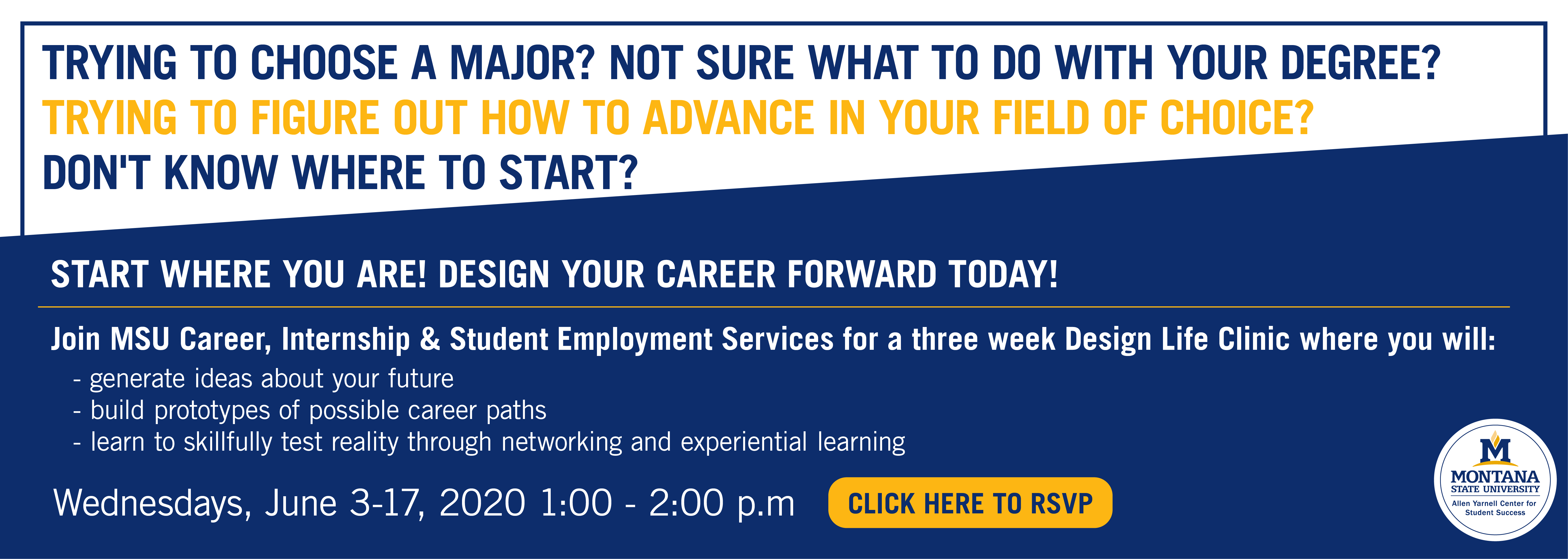 Trying to choose a major? not sure what to do with your degree? trying to figure out how to advance on your feild? Dont know where to start? Start where you are! Design your career forward today!    Wednesday, June 3, 1-2 PM. Wednesday June 10, 1-2 PM Wednesday June 17, 1-2 PM