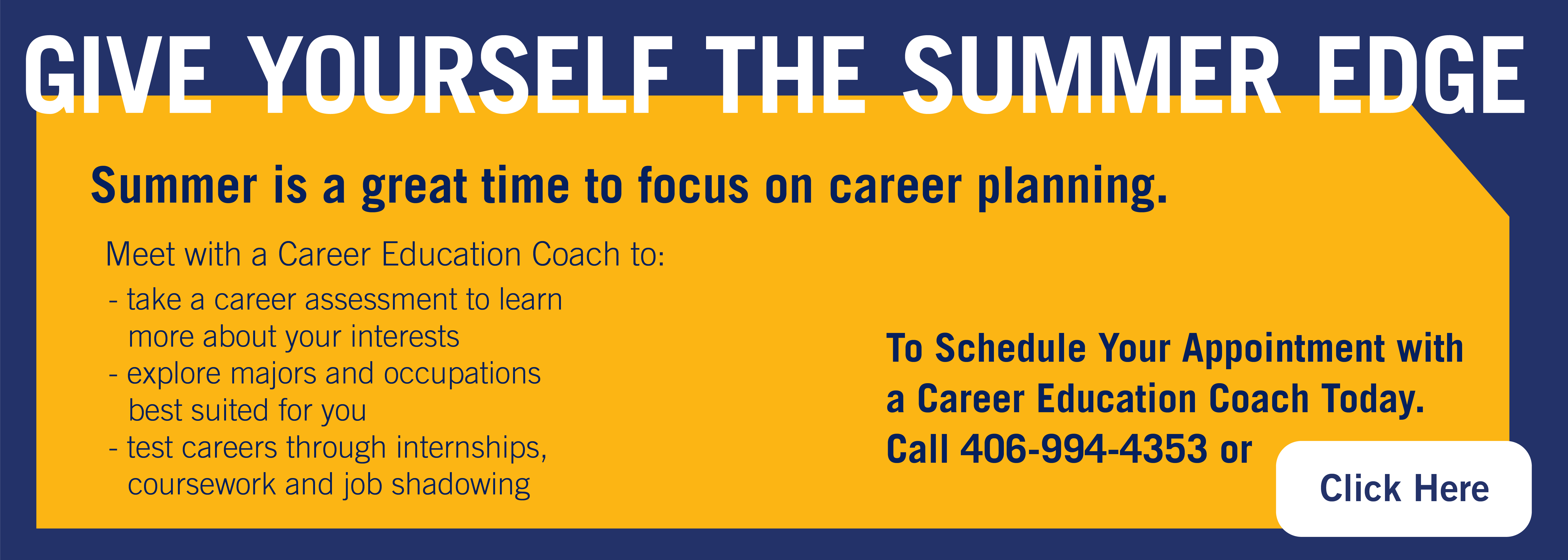 Give yourself the summer edge Summer is a great time to focus on career planning/ Meet with a career education coach to: take a career asessment to learn more about your interests explore majors and occupations best suited for you test careers through internships, coursework and job shadowing Call 406-994-4353 or click this banner