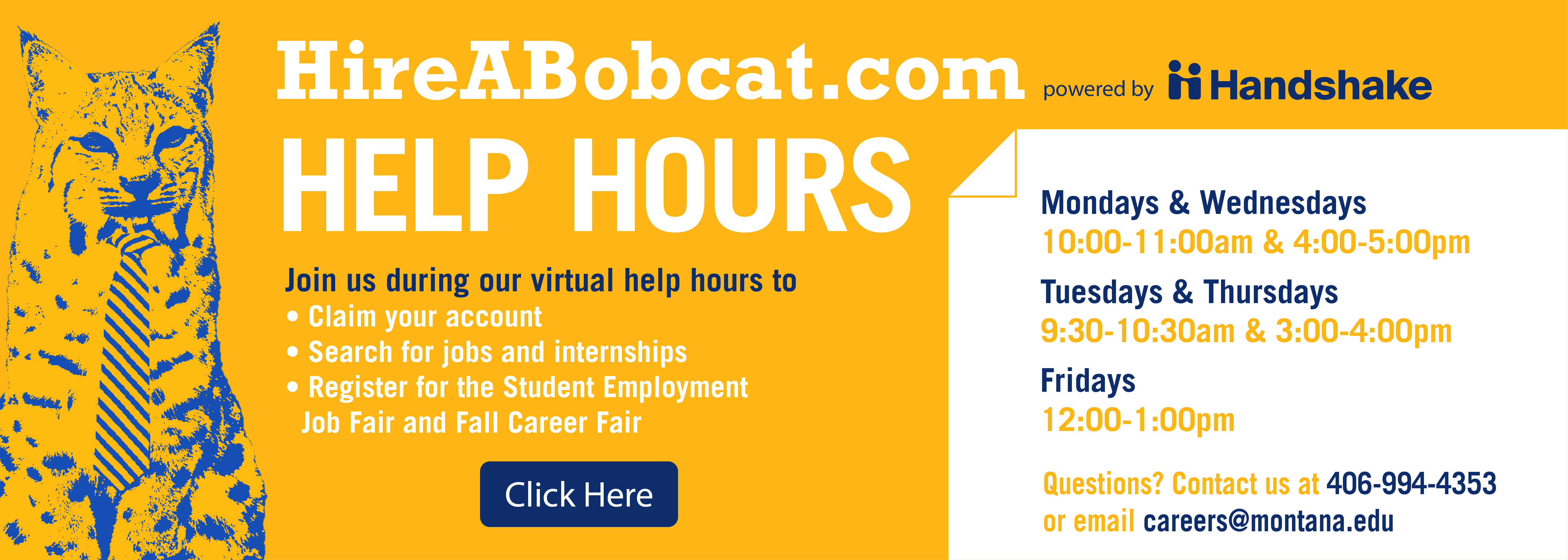 Hireabobcat.com powered by handshake. Help hours. Join us during our virtual help hours to  • Claim your account • Search for jobs and internships  • Register for the Student Employment    Job Fair and Fall Career Fair Mondays & Wednesdays  10:00-11:00am & 4:00-5:00pm Tuesdays & Thursdays   9:30-10:30am & 3:00-4:00pm Fridays  12:00-1:00pm Questions? Contact us at 406-994-4353  or email careers@montana.edu click here
