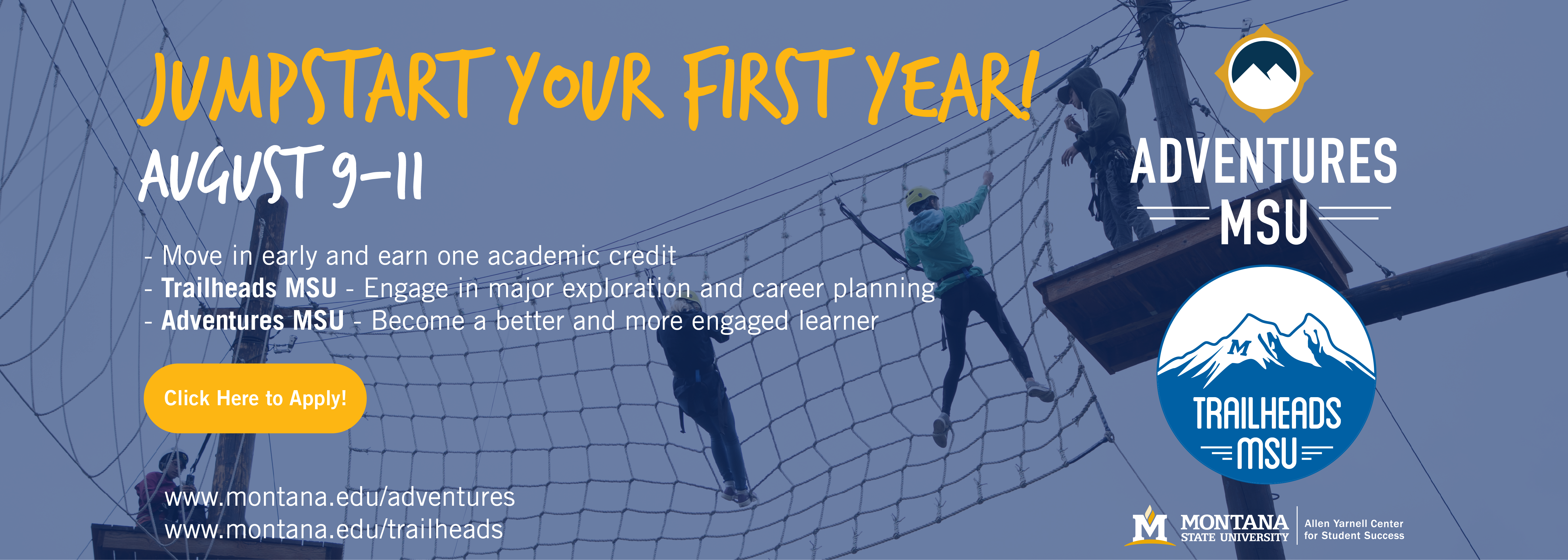 Jumpstart your first year! August 9-11 - Move in early and earn one academic credit - Trailhead's MSU - Engage in major exploration and career planning - Adventure's MSU - Become a better and more engaged learner Click here to Apply!