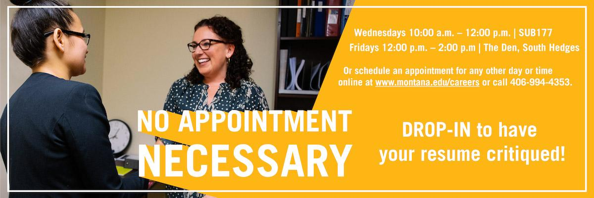No Appointment Necessary! Drop-in to have a resume critique on Wednesdays from 10am- Noon in SUB 177. Fridays from 12-2pm in The Den, South Hedges. Or schedule an appointment for any other day or time online at montana.edu/careers or by calling 406-994-4353.