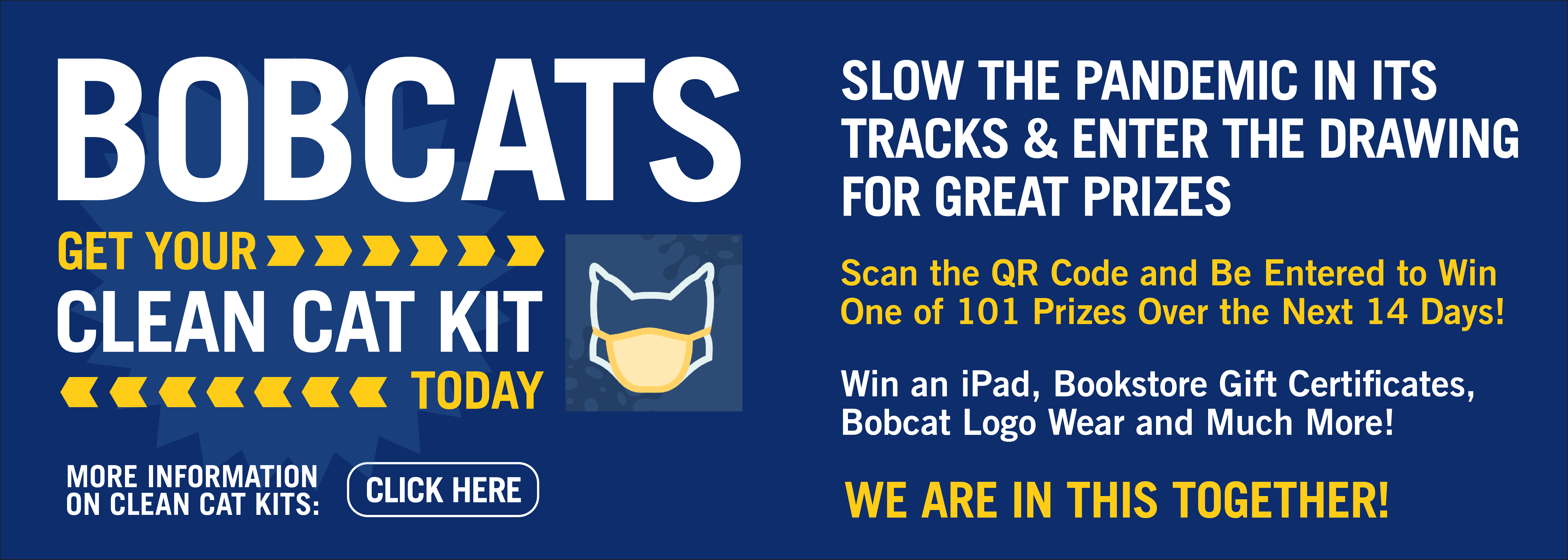 BOBCATS Get your clean cat kit today Slow the pandemic in its tracks & enter the drawing for great prizes Scan the QR Code and Be Entered to Win One of 101 Prizes Over the Next 14 Days! Win an ipad, bookstore gift certificates, bobcat logo wear and much more! We are in this together! Click this banner for more information