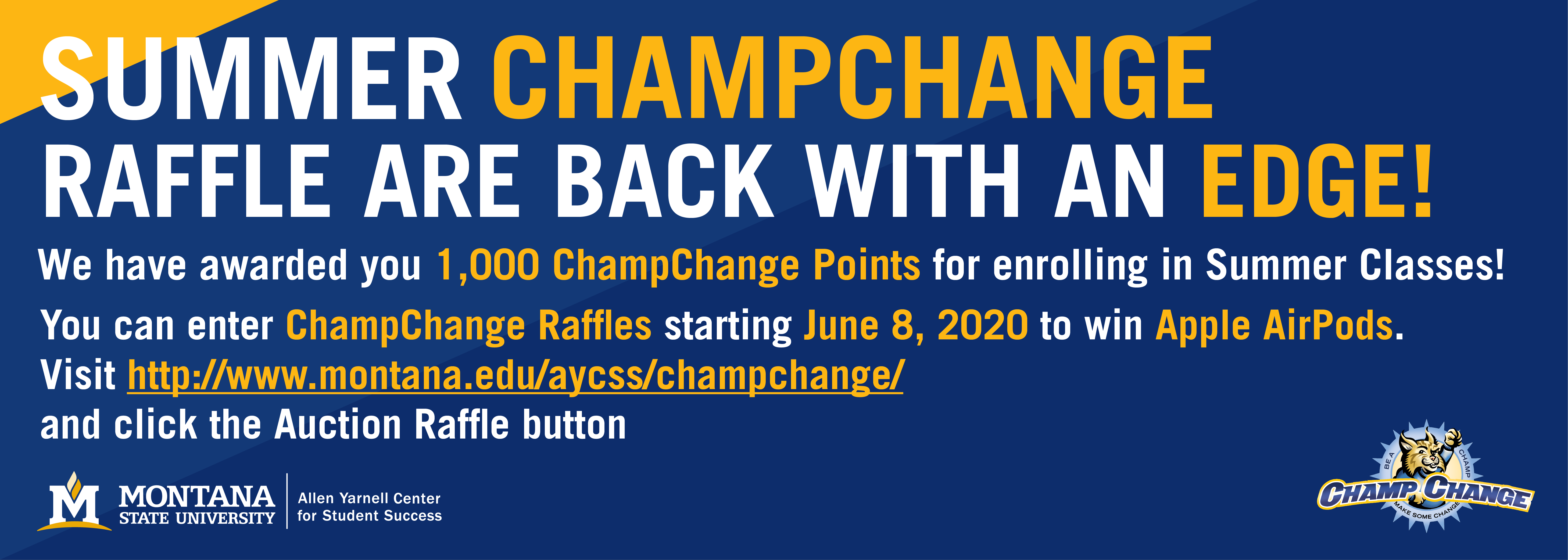 SUMMER CHAMPCHANGE RAFFLES ARE BACK WITH AN EDGE!  We have awarded you 1,000 ChampChange Points for enrolling in Summer Classes! You are Welcome!  You can enter ChampChange Raffles starting June 8, 2020 to win Apple AirPods. Visit http://www.montana.edu/aycss/champchange/ and click the Auction Raffle button