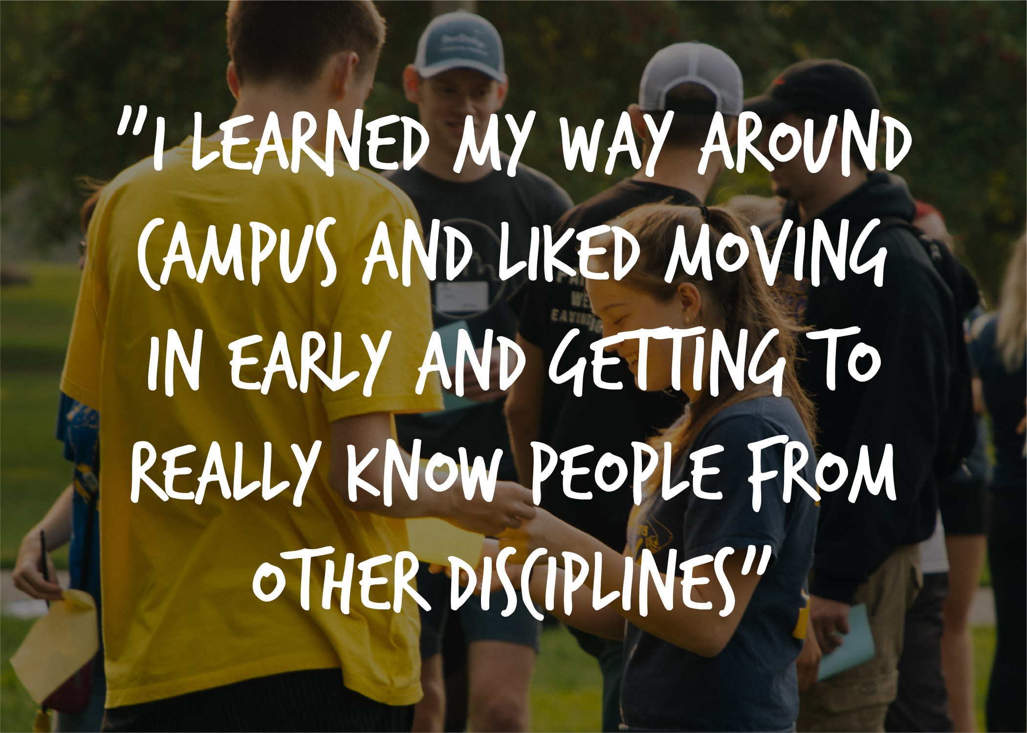 "Image of students with quote that says ""I learned my way around campus and liked moving in earlyand getting to really know people from other disciplines""."