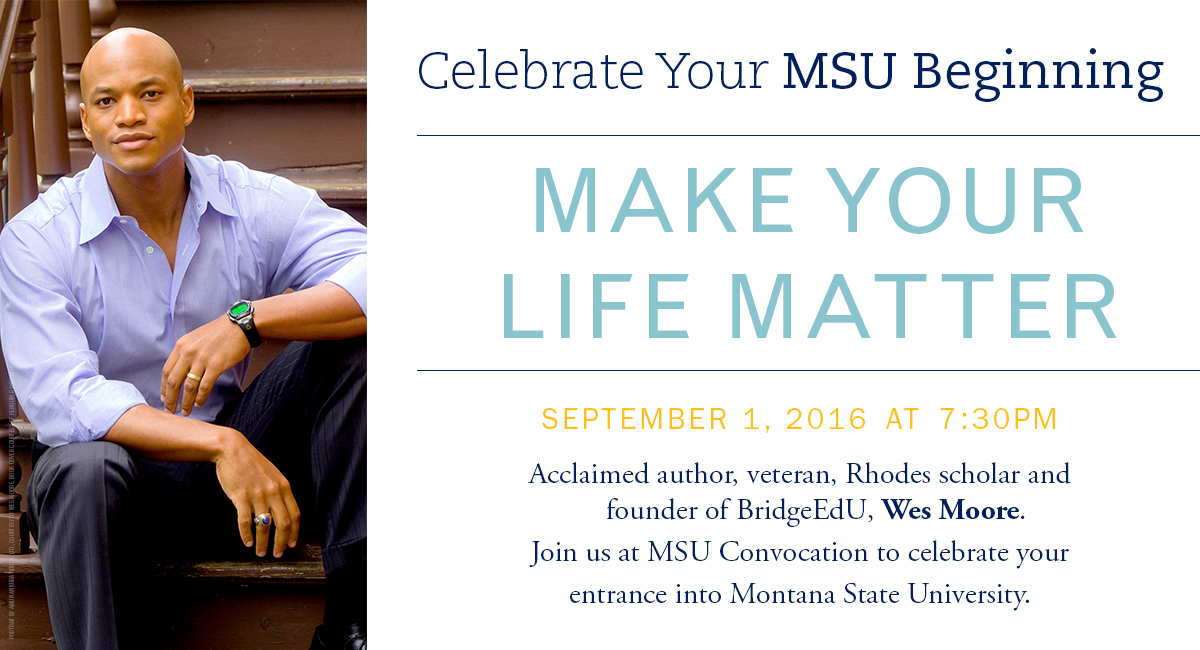Celebrate your MSU beginning. Make your life matter. September 1, 2016 at 7:30pm. Acclaimed author, veteran, Rhodes shcolar and founder of BridgeEdU, Wes Moor. Join us at MSU convocation to celebrate your entrance into Montana State University.