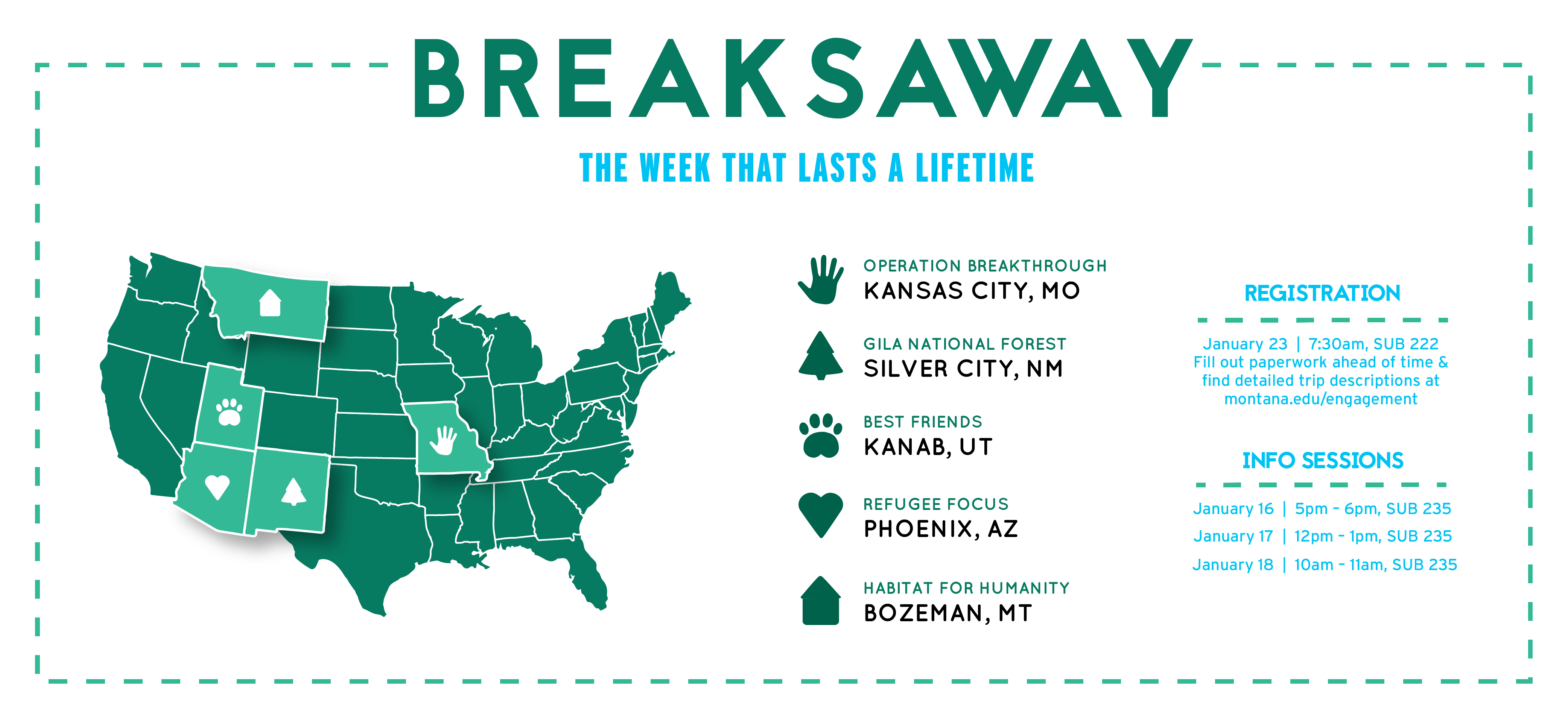 breakaway the week that lasts a lifetime. operation breakthrough Kansas City, mo. gila national forest, nm. best friends, Kanab, ut. refugee focus, Arizona. habitat for humanity Bozeman, mt. registration is January 23 at 7:30am in sub 222. fill out paperwork ahead of time at montana.edu/engagement. info sessions January 16th 5pm-6pm sub 235. January 17th 12-1pm sub 235. January 18 10am-11am sub 235.