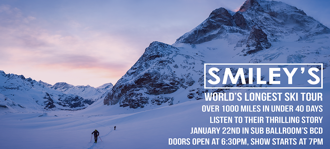 World's longest ski tour. over 1000 miles in under 40 days. listen to their thrilling story. january 22nd in sub ballrooms bcd. doors open at 6:30pm, show starts at 7pm