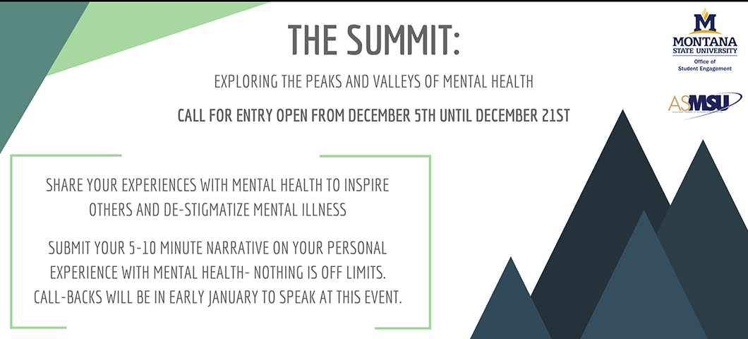 the summit exploring the peaks and valleys of mental health. call for entry open from december 5th until december 21st. share your experience with emntal health to inspier others and de-stigmatize mental illness. submit your 5-10 minute narrative on your personal experience with mental health- nothing is off limits. call-backs will be in early january to speak at this event.