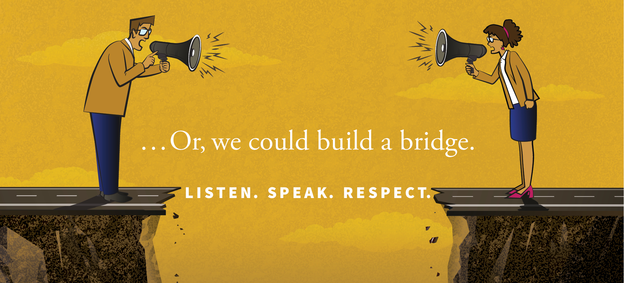 "Graphic showing people shouting at each other with bullhorns across a divide. Text on it says ""... or we could build a bridge. Listen. Speak. Respect."""