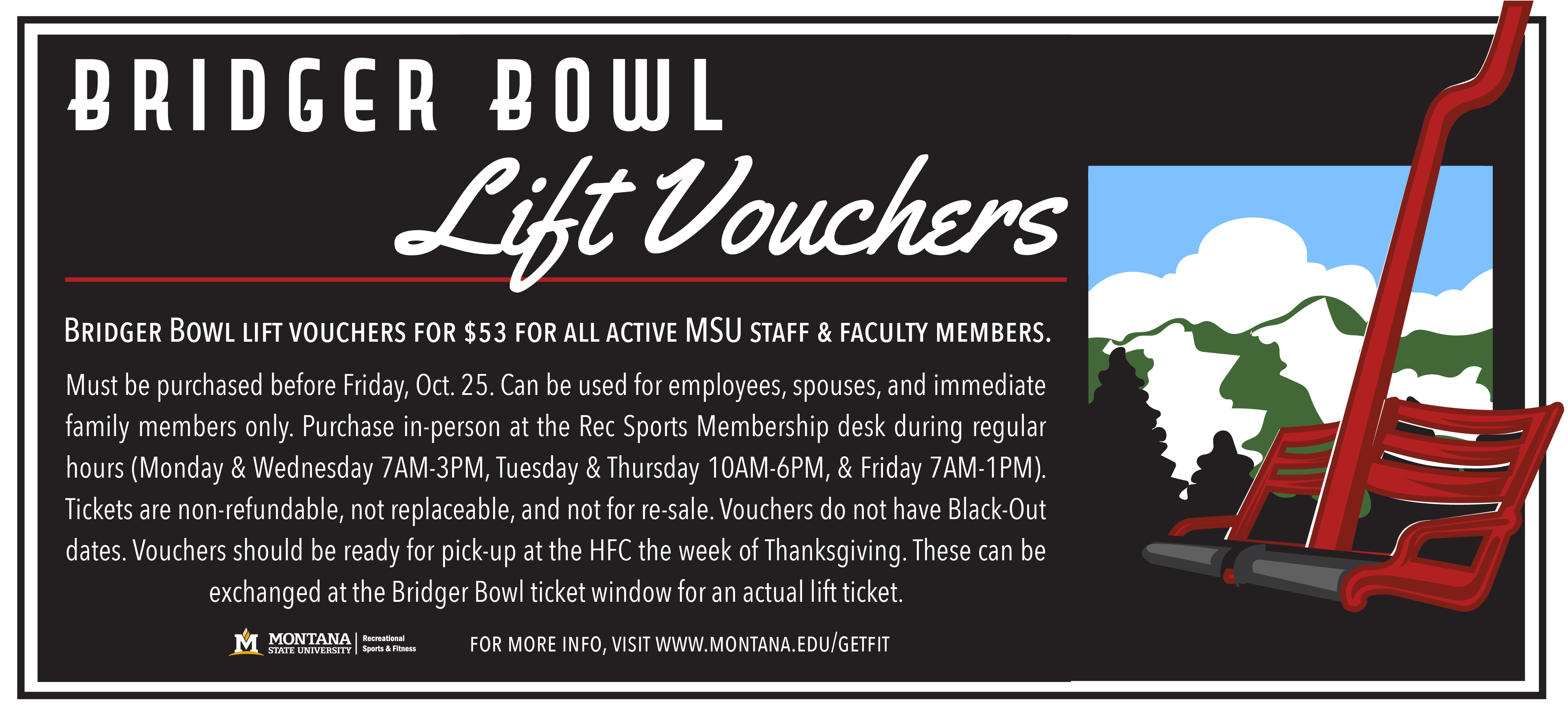 Full-day Bridger Bowl Lift Vouchers are on sale for $53 at the Hosaeus Fitness Center's Membership Services Desk.  These may be used by MSU employees, their spouses and immediate dependents.  Please call 406-994-5000 for more information. They must be purchased before October 25 and used during the 2019/20 season.