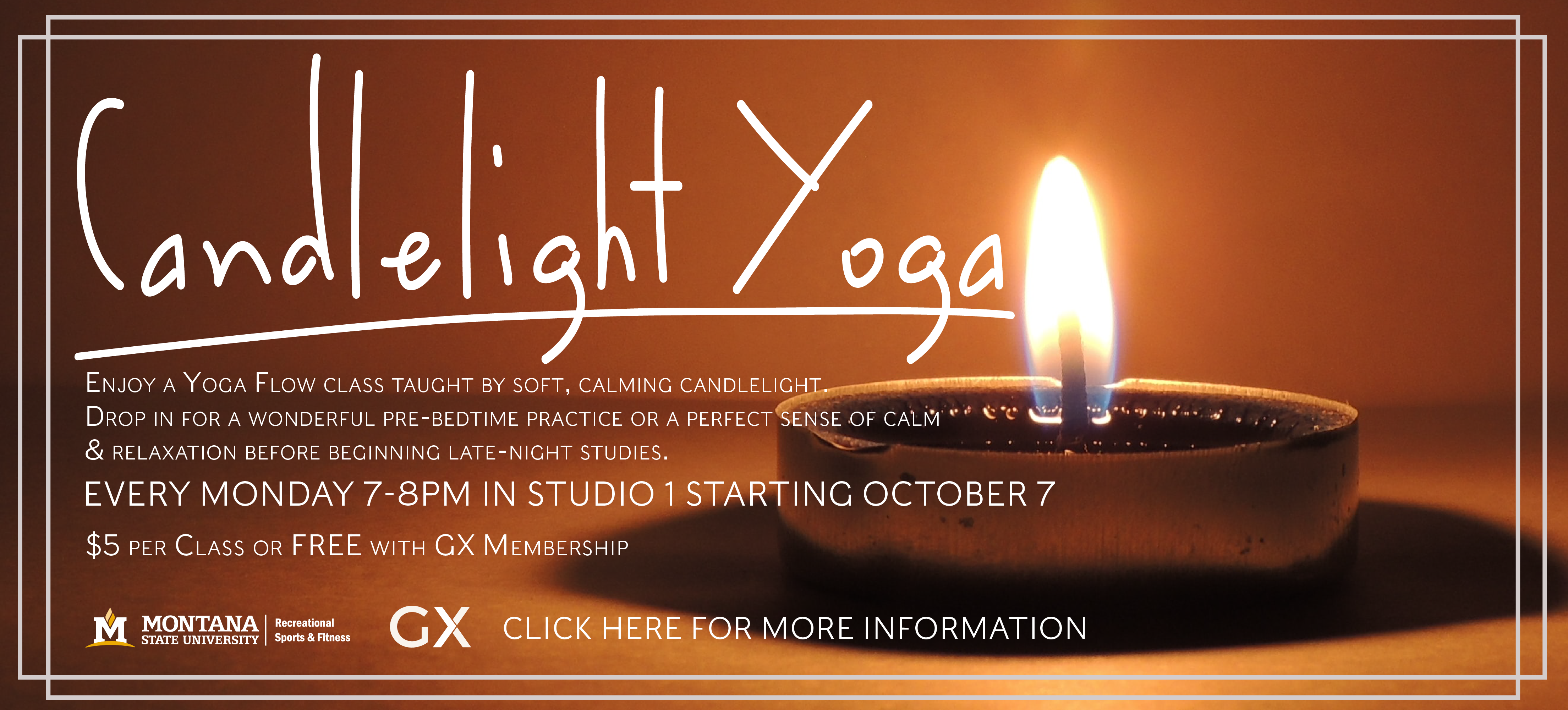 Beginning Oct 7, join us for a yoga flow class taught by candlelight.  Monday evenings from 7-8 in Studio 1.  $5 per class or free with GX membership.