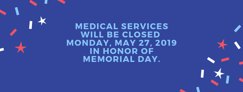 Medical Services is closed Monday, May 27th, 2019 for Memorial Day.