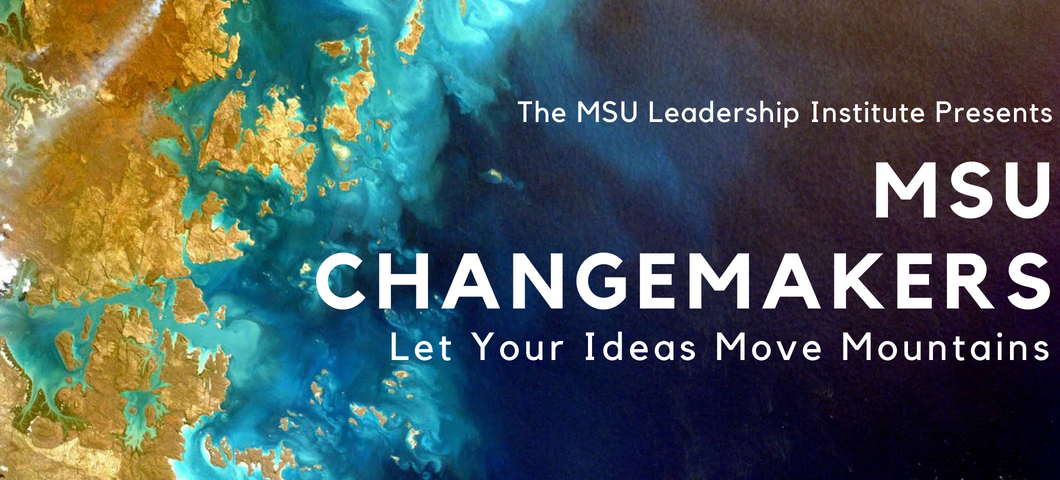 The MSU Leadership Institute Presents: MSU Changemakers. Let your ideas move mountains.