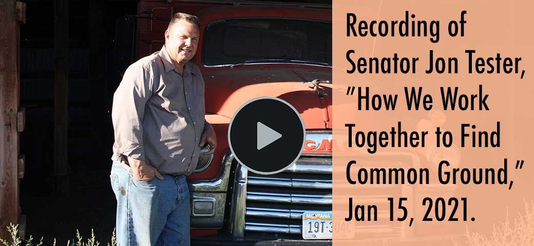 "Recording of Senator Jon Tester, ""How We Work Together to Find Common Ground,"" Jan 15, 2021."