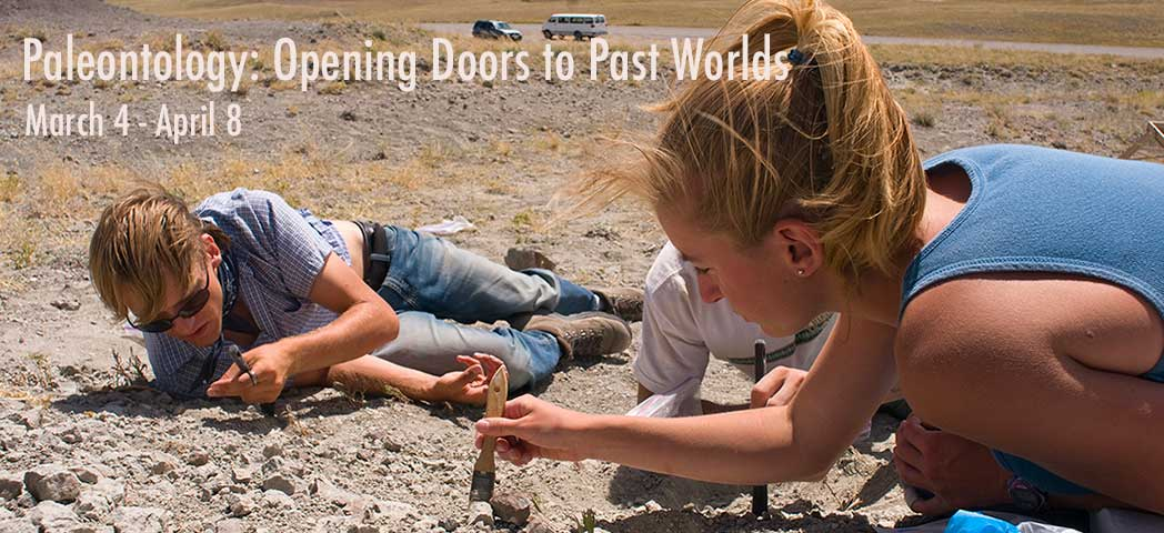 Paleontology: Opening Doors to Past Worlds: March 4 - April 8