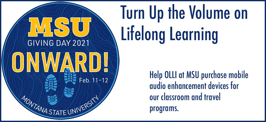 MSU Giving Day 2021: Onward!: Feb 11-12,  Montana State University: Turn Up the Volume on Lifelong Learning: Help OLLI at MSU purchase mobile audio enhancement devices for our classroom and travel programs.