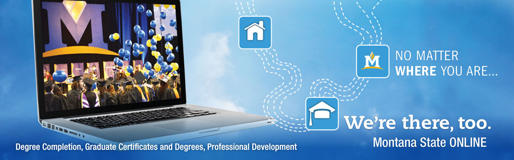 No matter where you are, we're there too.  Montana State Online: Degree Completion, Graduate Certificates and Degrees, Professional Development