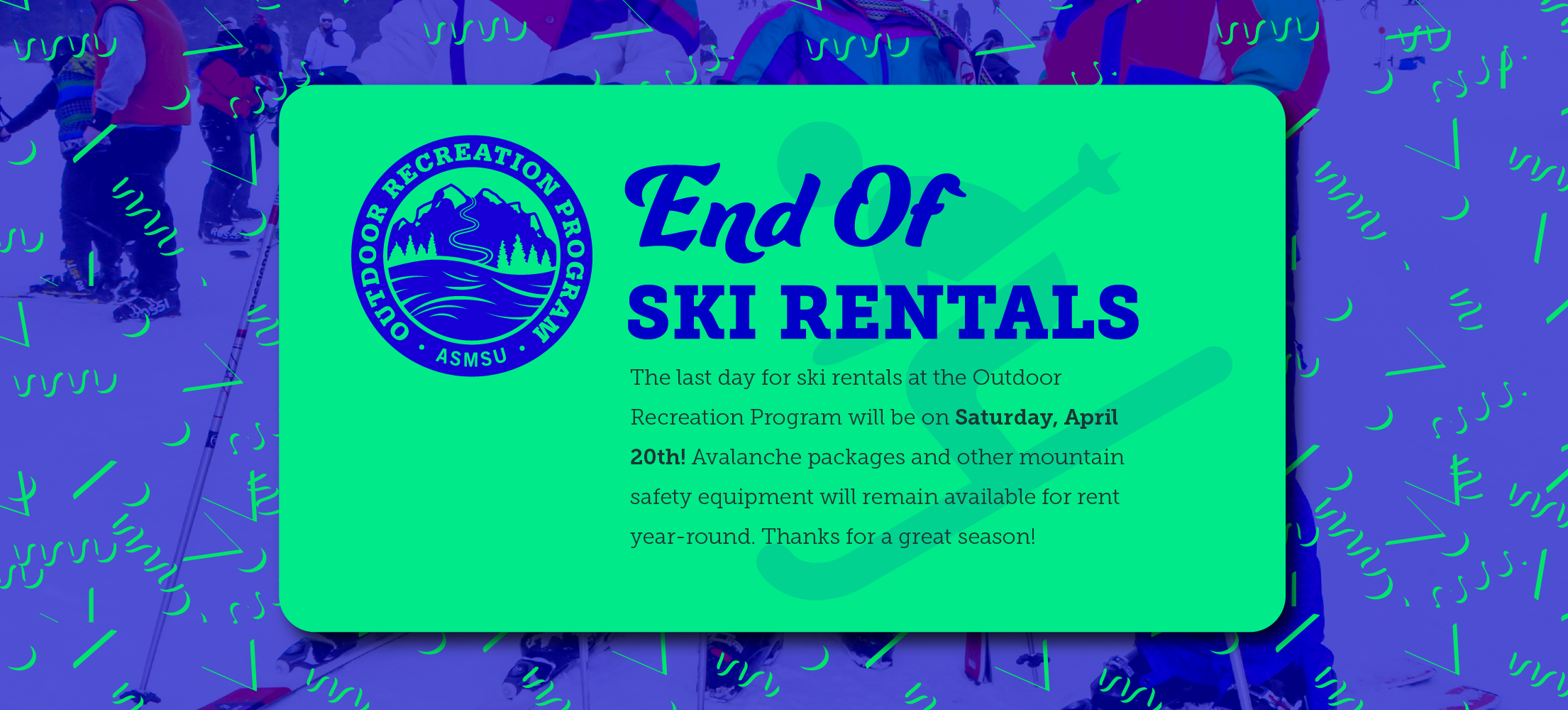 End of Ski Rental Season on Saturday, April 20, 2019.  Avalanche packages and other mountain safety equipment will remain available for rent year-round.