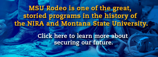 MSU Rodeo is one of the great, storied programs in the history of the NIRA and Montana State Unviersity. Click here to learn more about securing our future.