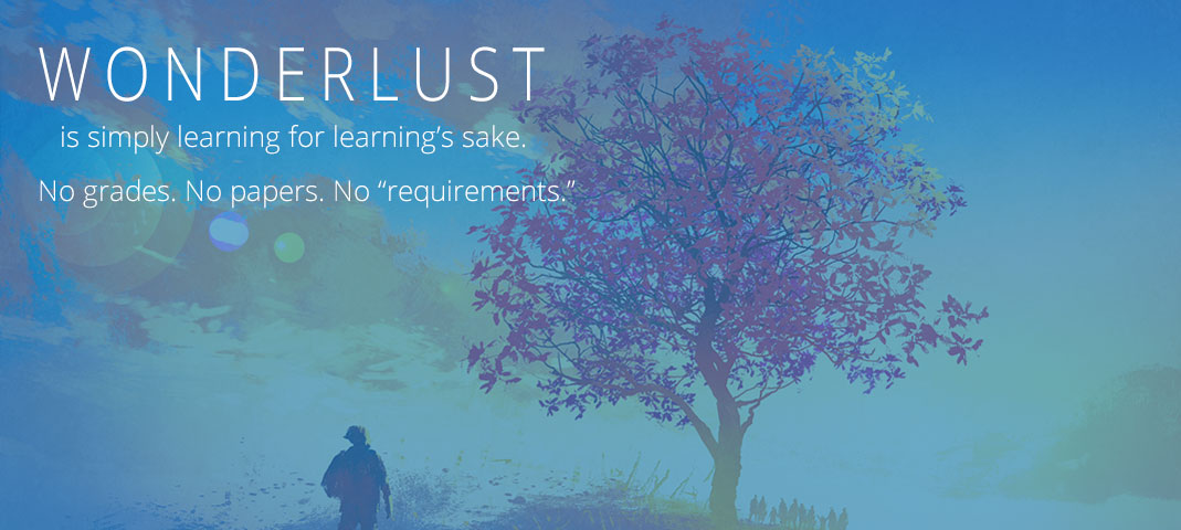 Wonderlust is simply learning for learning's sake. No grades. No papers.  No requirements.