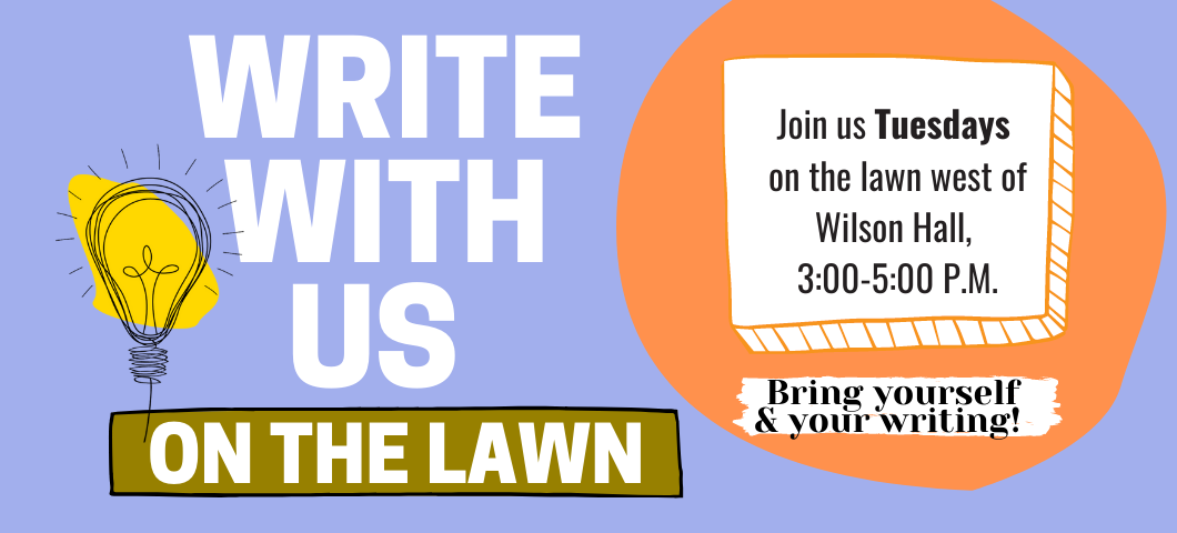 Write with us on the lawn west of Wilson Hall every Tuesday, 3 p.m. to 5 p.m., weather permitting.