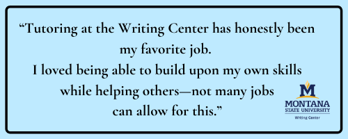 Quote: Tutoring at the Writing Center has honestly been my favorite job. I loved being able to build upon my own skills while helping others—not many jobs can allow for this.