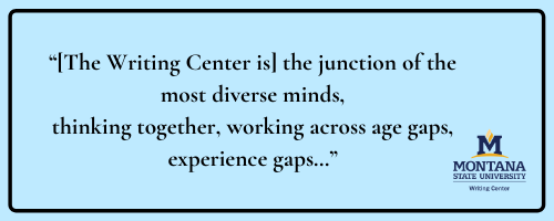Quote: [The Writing Center is] the junction of the most diverse minds, thinking together, working across age gaps, experience gaps...